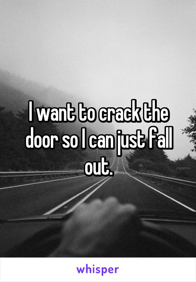 I want to crack the door so I can just fall out.