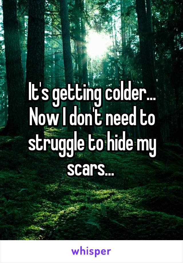 It's getting colder... Now I don't need to struggle to hide my scars...