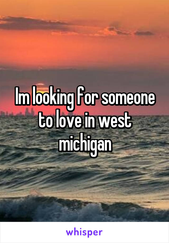 Im looking for someone to love in west michigan