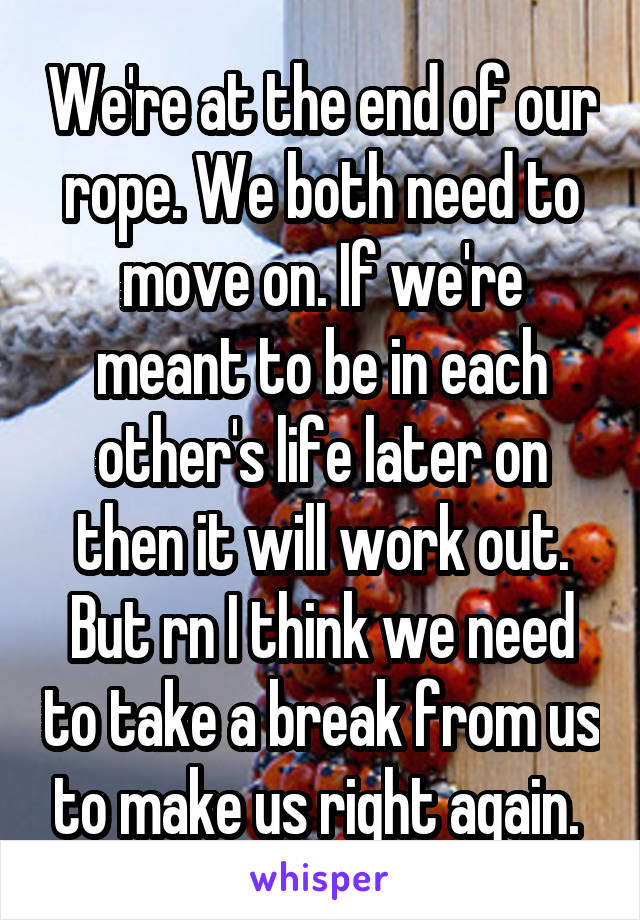 We're at the end of our rope. We both need to move on. If we're meant to be in each other's life later on then it will work out. But rn I think we need to take a break from us to make us right again.