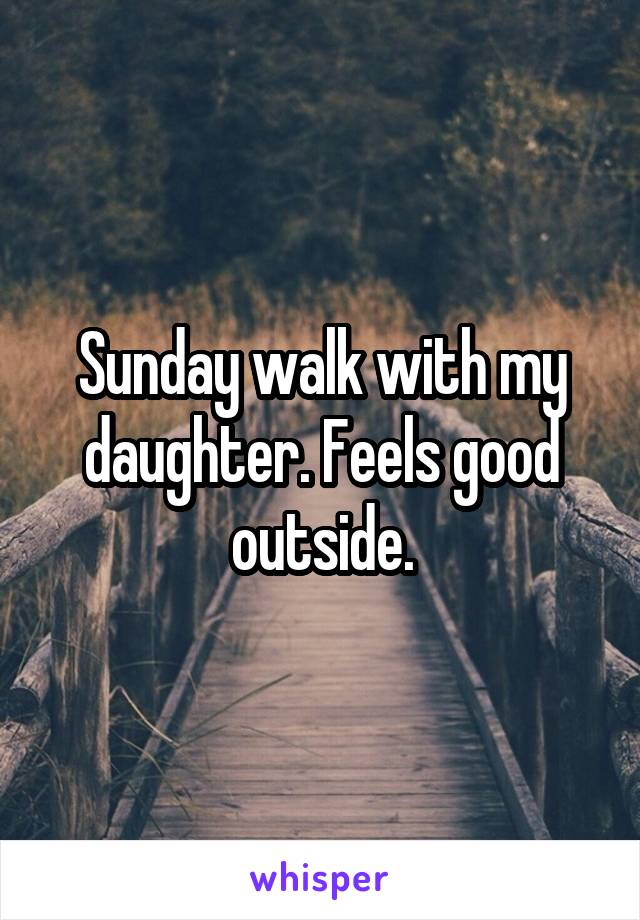 Sunday walk with my daughter. Feels good outside.