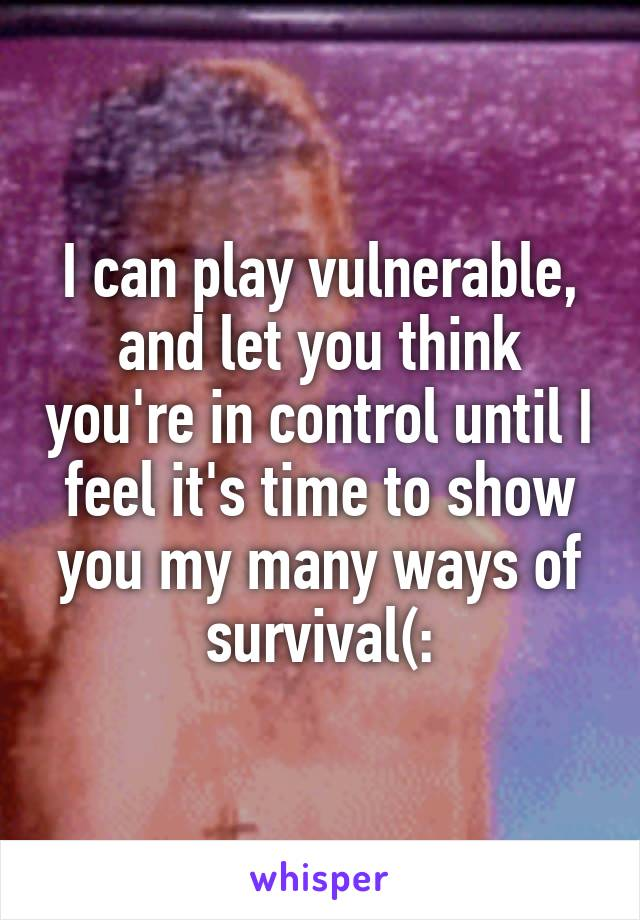 I can play vulnerable, and let you think you're in control until I feel it's time to show you my many ways of survival(: