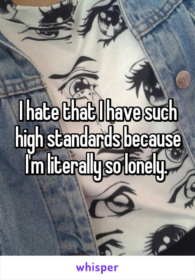 I hate that I have such high standards because I'm literally so lonely.