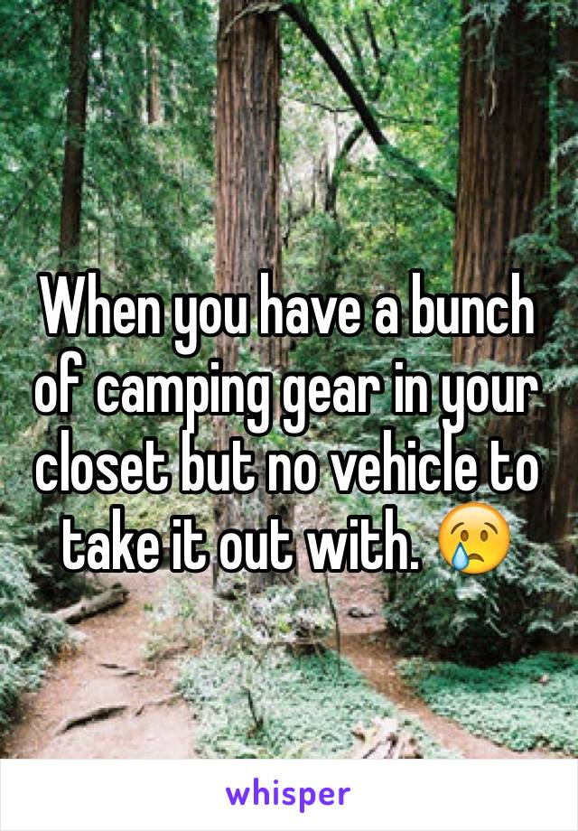 When you have a bunch of camping gear in your closet but no vehicle to take it out with. 😢