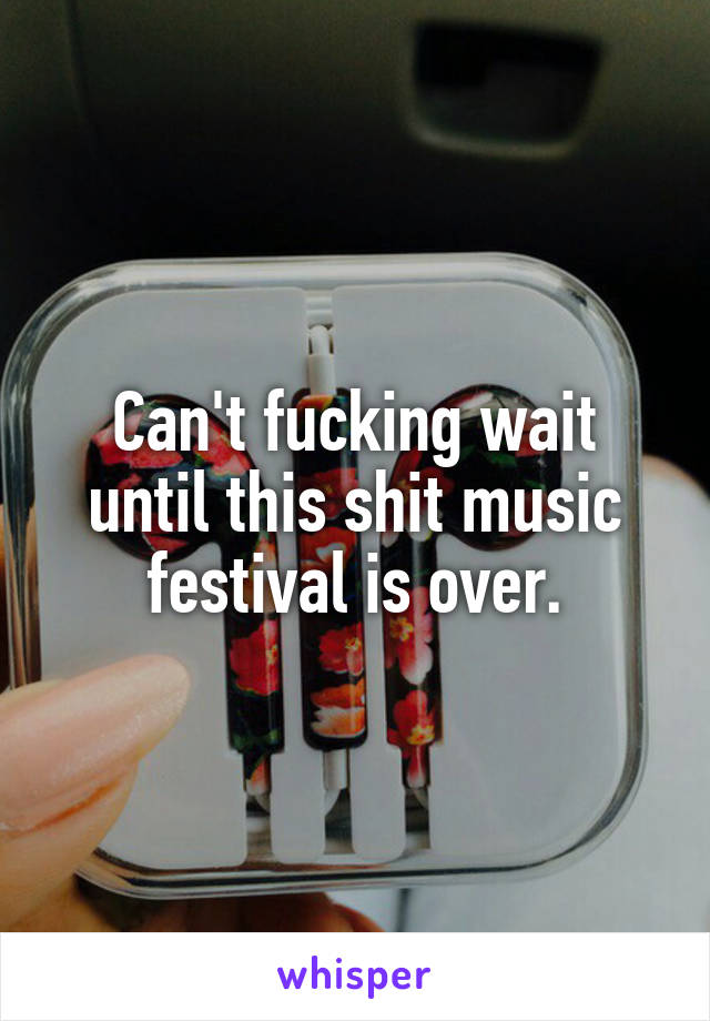 Can't fucking wait until this shit music festival is over.