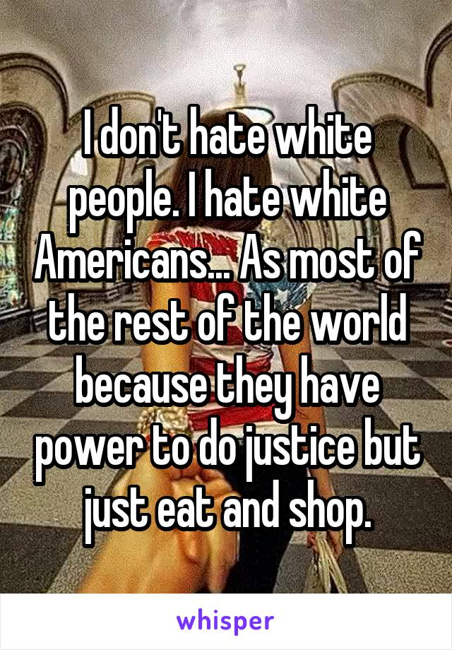 I don't hate white people. I hate white Americans... As most of the rest of the world because they have power to do justice but just eat and shop.