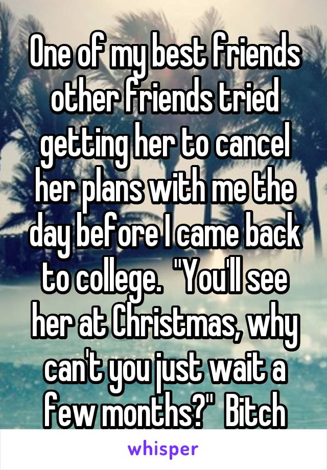 """One of my best friends other friends tried getting her to cancel her plans with me the day before I came back to college.  """"You'll see her at Christmas, why can't you just wait a few months?""""  Bitch"""