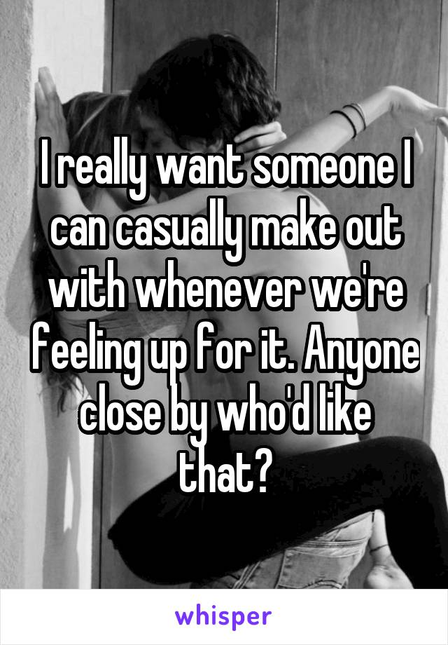 I really want someone I can casually make out with whenever we're feeling up for it. Anyone close by who'd like that?