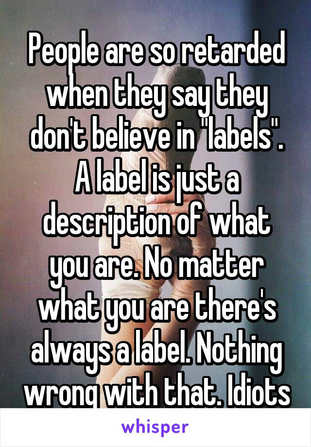 "People are so retarded when they say they don't believe in ""labels"". A label is just a description of what you are. No matter what you are there's always a label. Nothing wrong with that. Idiots"