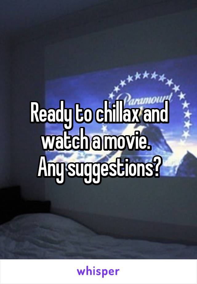 Ready to chillax and watch a movie.   Any suggestions?