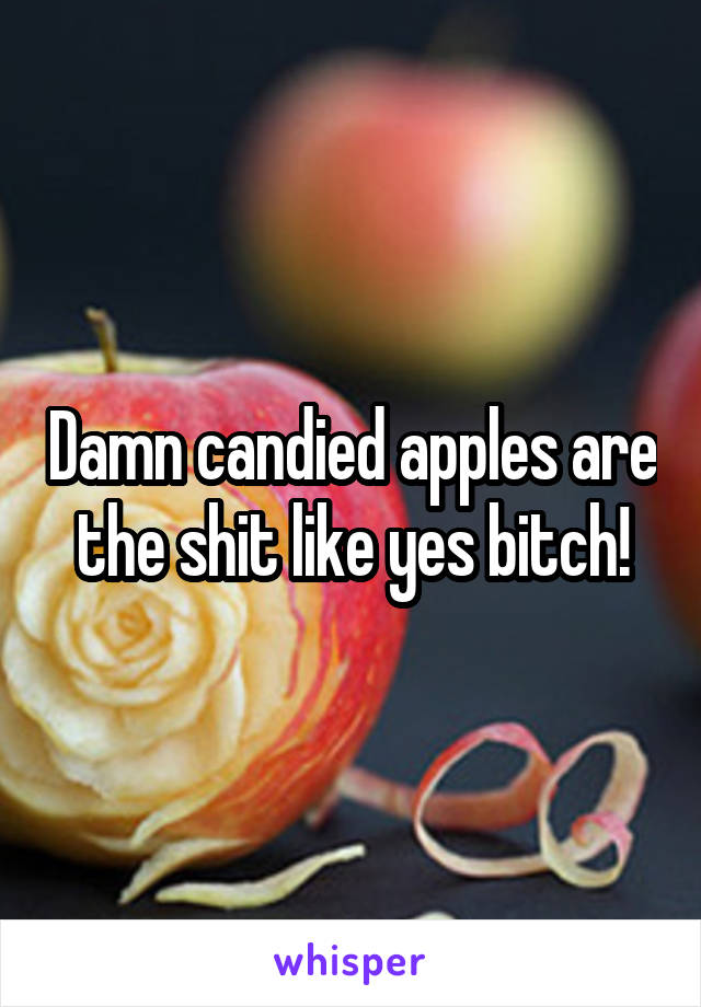 Damn candied apples are the shit like yes bitch!