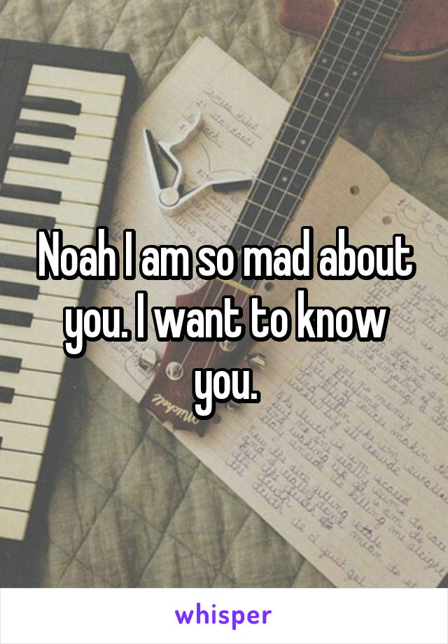 Noah I am so mad about you. I want to know you.