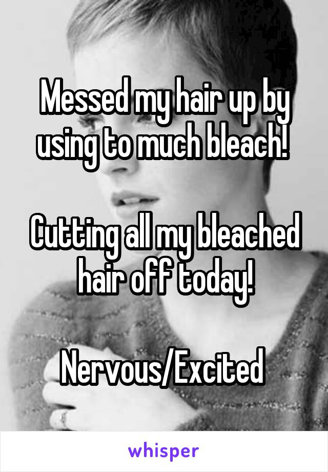 Messed my hair up by using to much bleach!   Cutting all my bleached hair off today!  Nervous/Excited