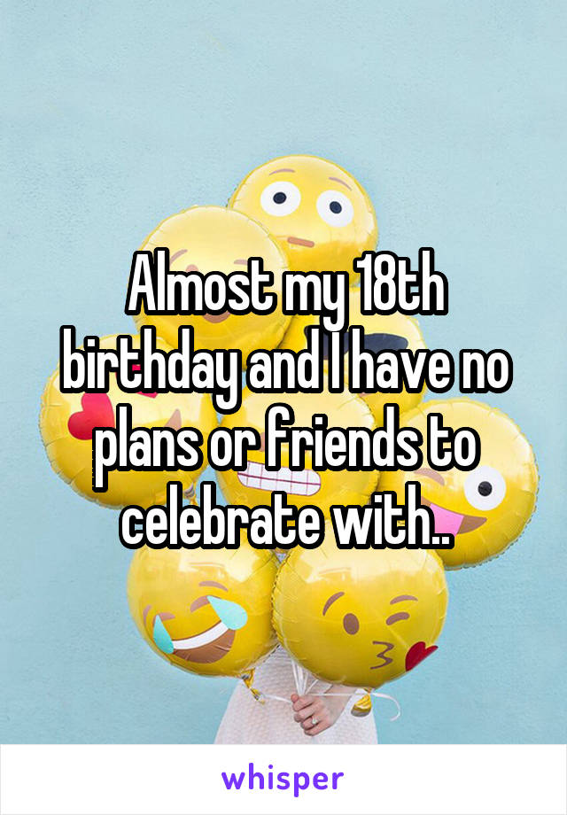 Almost my 18th birthday and I have no plans or friends to celebrate with..