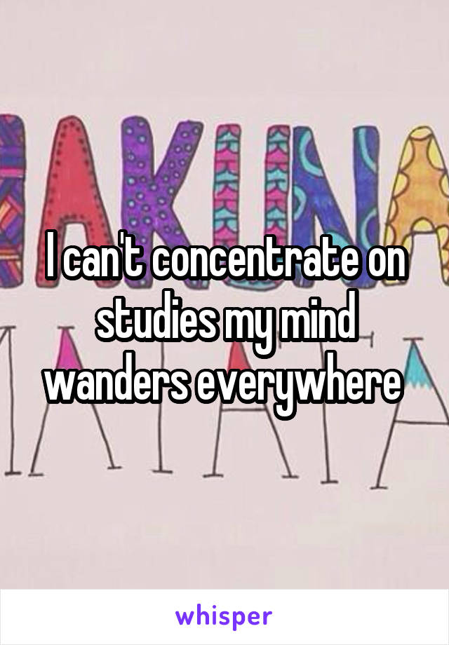 I can't concentrate on studies my mind wanders everywhere