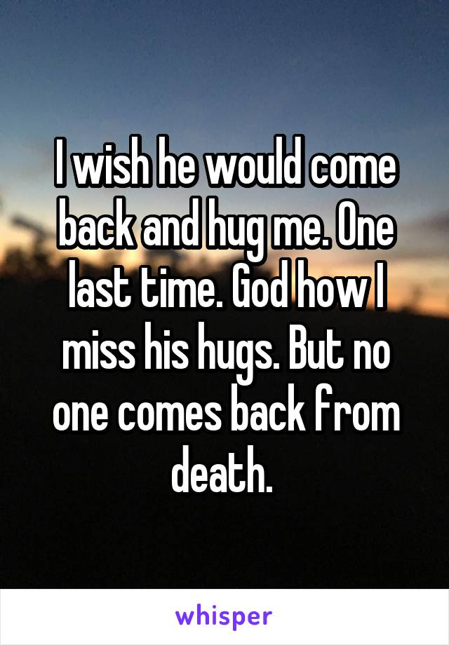I wish he would come back and hug me. One last time. God how I miss his hugs. But no one comes back from death.