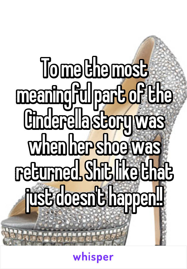 To me the most meaningful part of the Cinderella story was when her shoe was returned. Shit like that just doesn't happen!!
