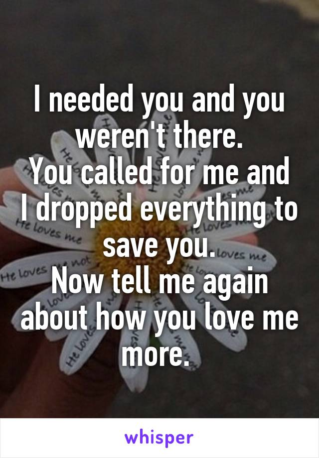 I needed you and you weren't there. You called for me and I dropped everything to save you. Now tell me again about how you love me more.
