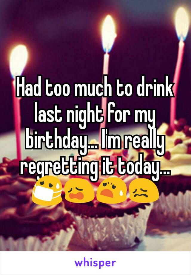 Had too much to drink last night for my birthday... I'm really regretting it today... 😷😩😧😖