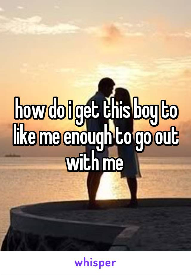 how do i get this boy to like me enough to go out with me