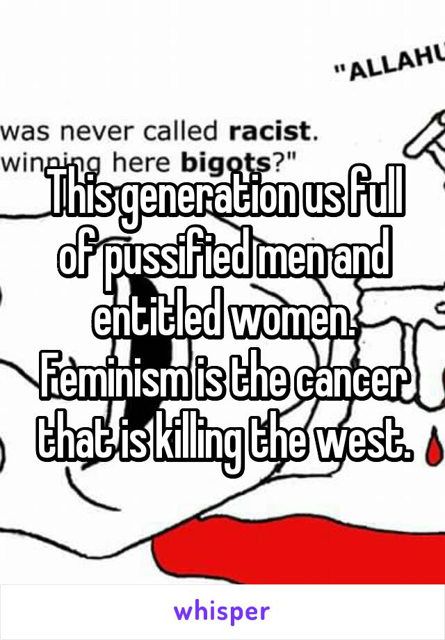This generation us full of pussified men and entitled women. Feminism is the cancer that is killing the west.