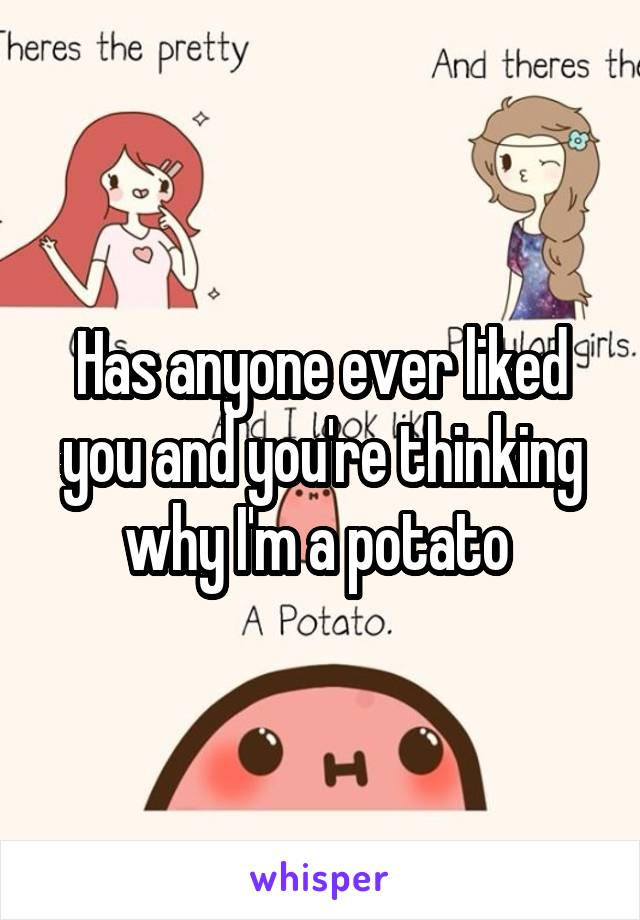 Has anyone ever liked you and you're thinking why I'm a potato