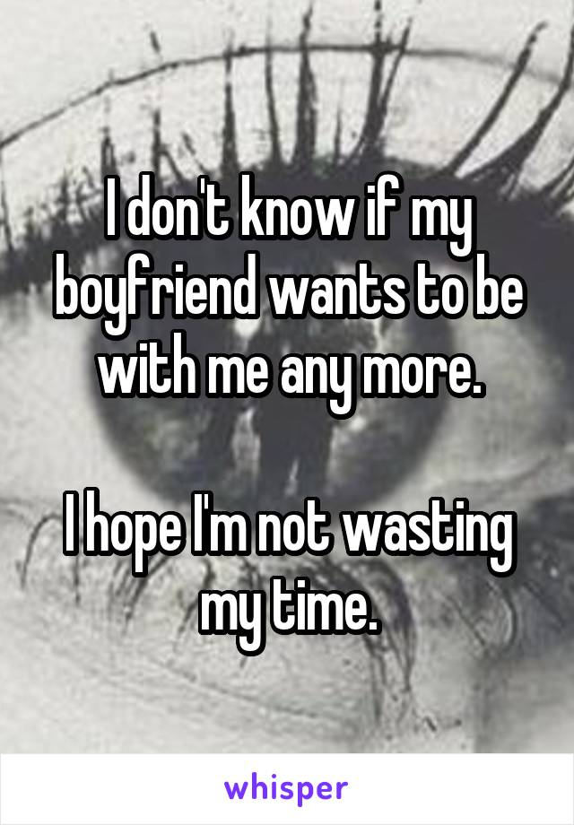 I don't know if my boyfriend wants to be with me any more.  I hope I'm not wasting my time.