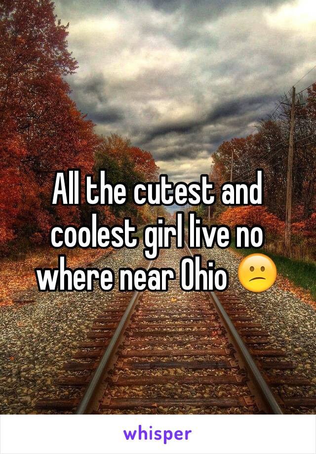 All the cutest and coolest girl live no where near Ohio 😕