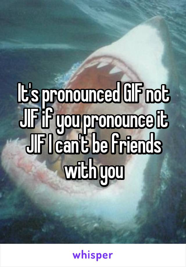It's pronounced GIF not JIF if you pronounce it JIF I can't be friends with you