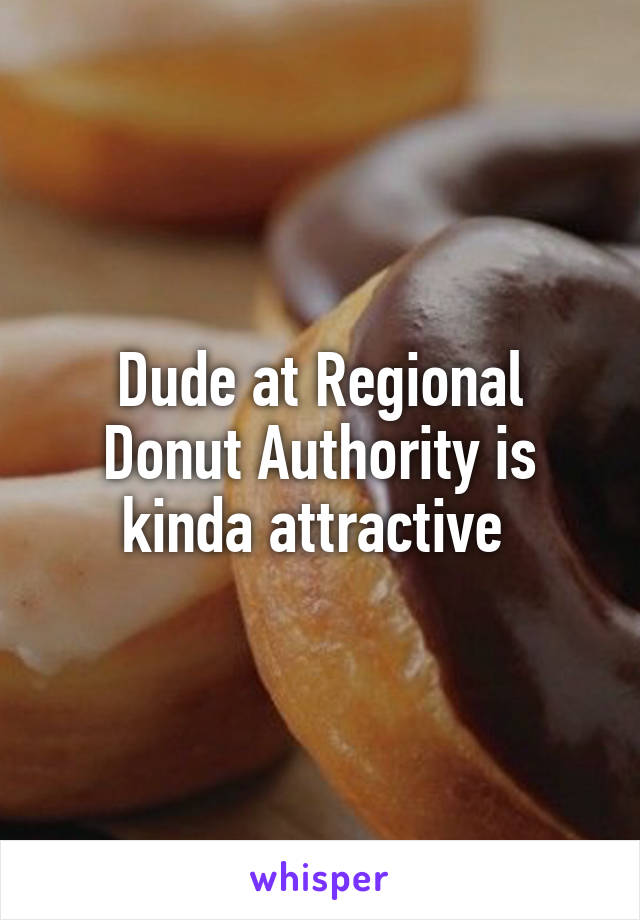 Dude at Regional Donut Authority is kinda attractive
