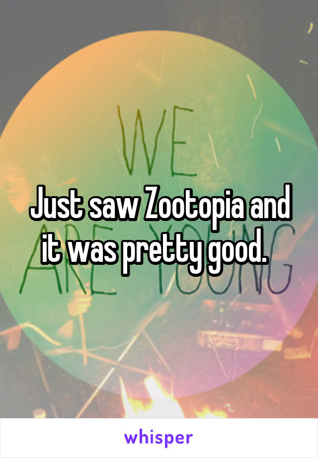 Just saw Zootopia and it was pretty good.