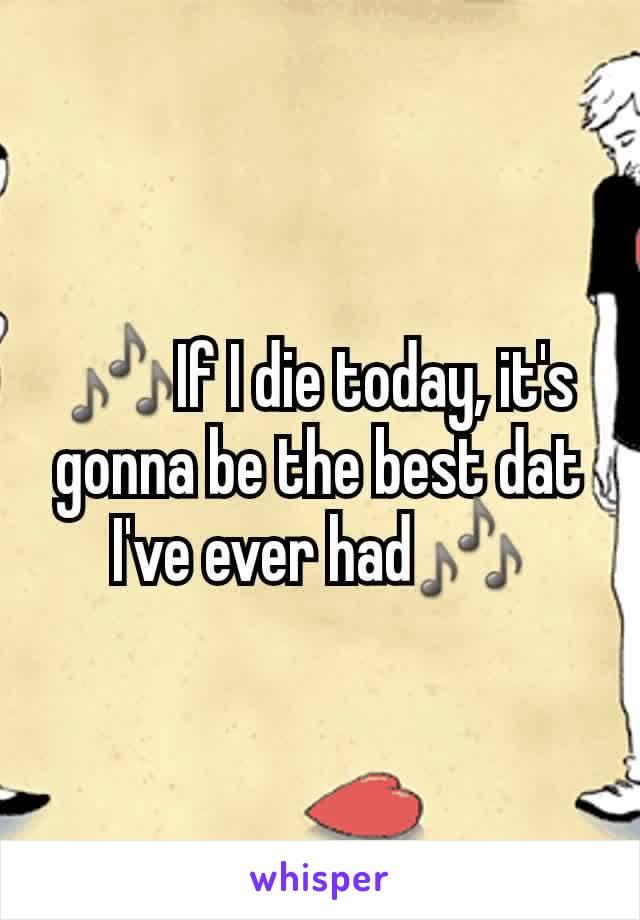🎶If I die today, it's gonna be the best dat I've ever had🎶