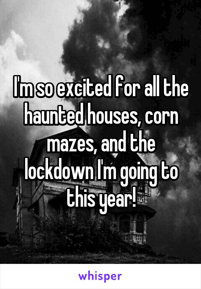 I'm so excited for all the haunted houses, corn mazes, and the lockdown I'm going to this year!
