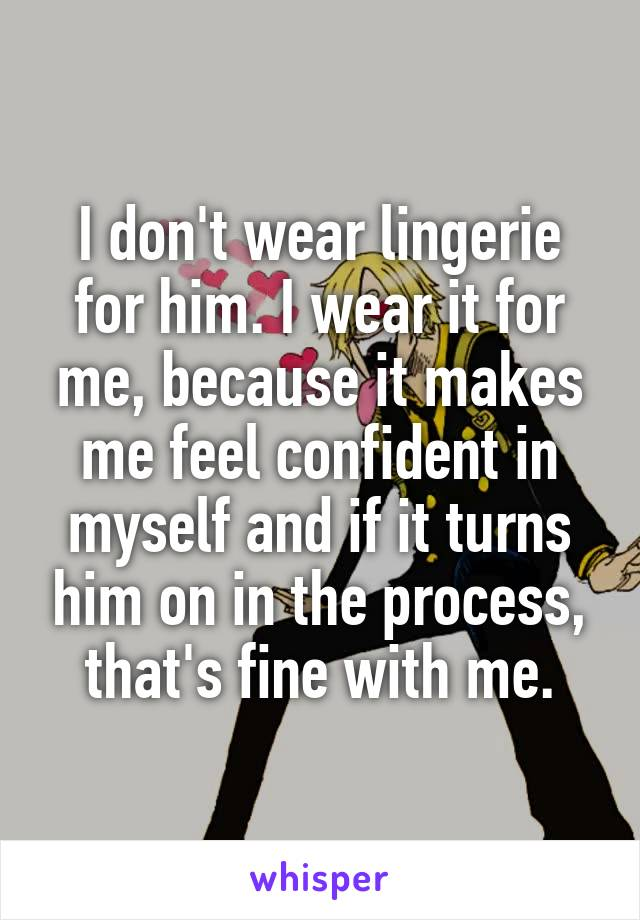 I don't wear lingerie for him. I wear it for me, because it makes me feel confident in myself and if it turns him on in the process, that's fine with me.
