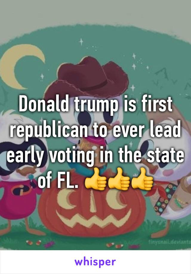 Donald trump is first republican to ever lead early voting in the state of FL. 👍👍👍