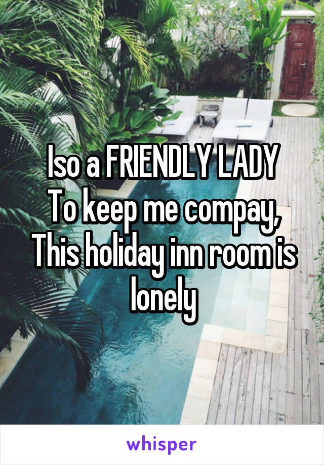 Iso a FRIENDLY LADY To keep me compay, This holiday inn room is lonely