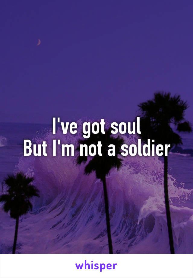 I've got soul But I'm not a soldier