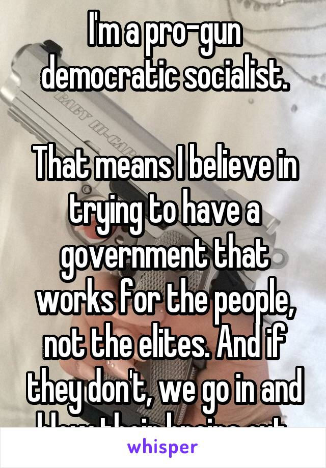 I'm a pro-gun democratic socialist.  That means I believe in trying to have a government that works for the people, not the elites. And if they don't, we go in and blow their brains out.