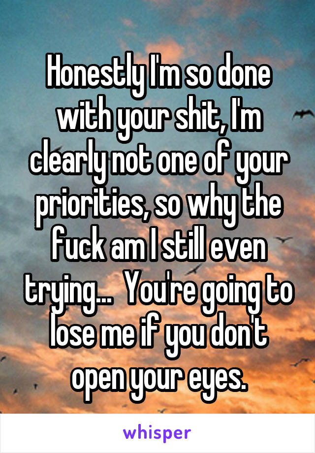 Honestly I'm so done with your shit, I'm clearly not one of your priorities, so why the fuck am I still even trying...  You're going to lose me if you don't open your eyes.