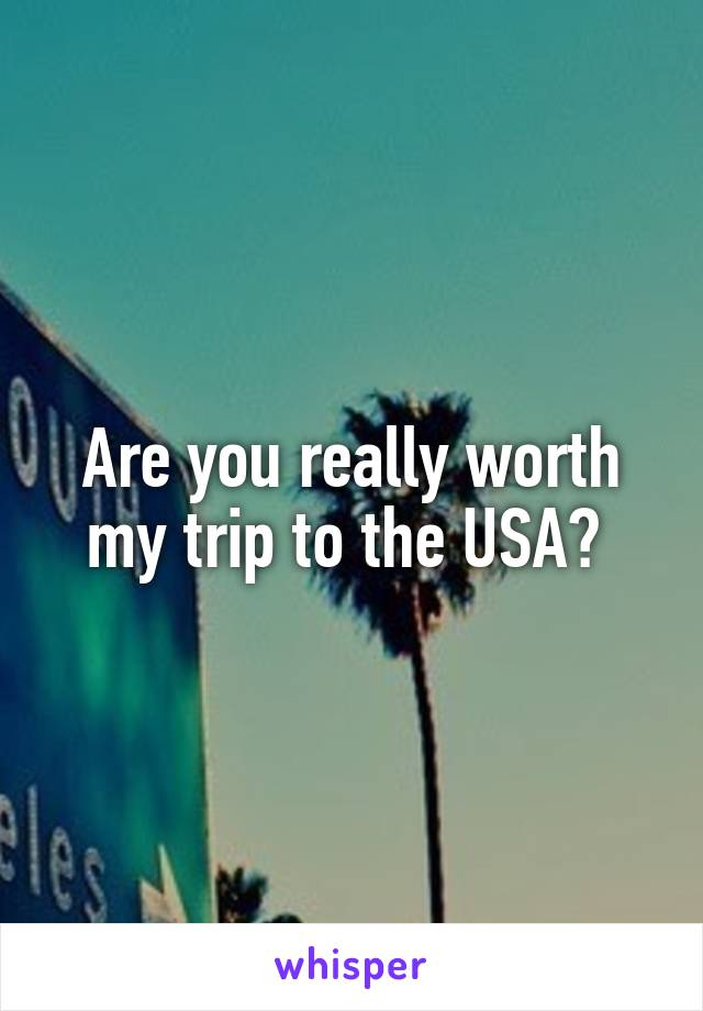 Are you really worth my trip to the USA?