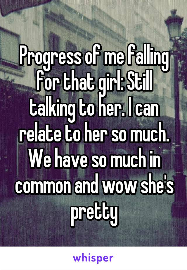 Progress of me falling for that girl: Still talking to her. I can relate to her so much. We have so much in common and wow she's pretty