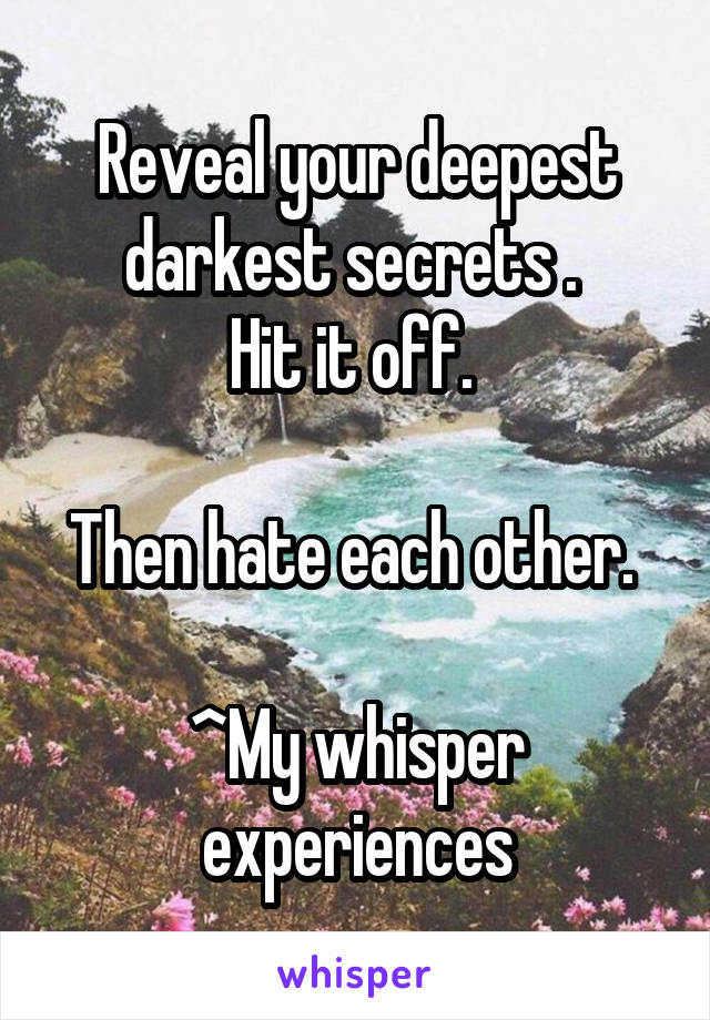 Reveal your deepest darkest secrets .  Hit it off.   Then hate each other.   ^My whisper experiences