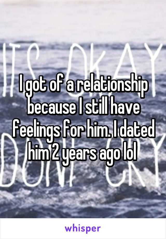 I got of a relationship because I still have feelings for him. I dated him 2 years ago lol