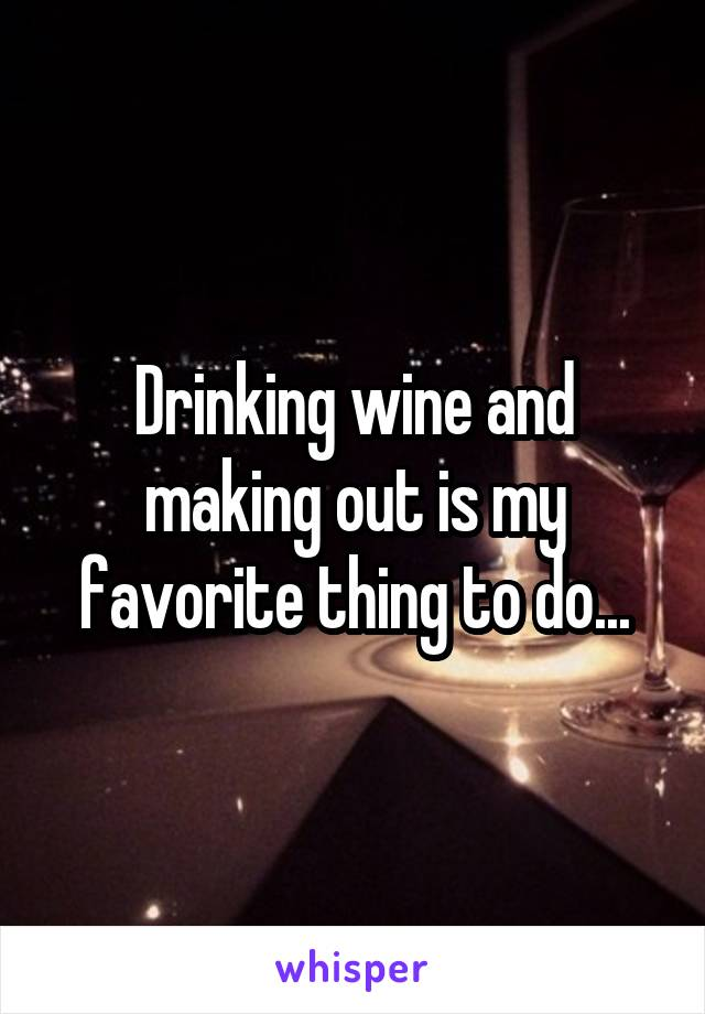 Drinking wine and making out is my favorite thing to do...
