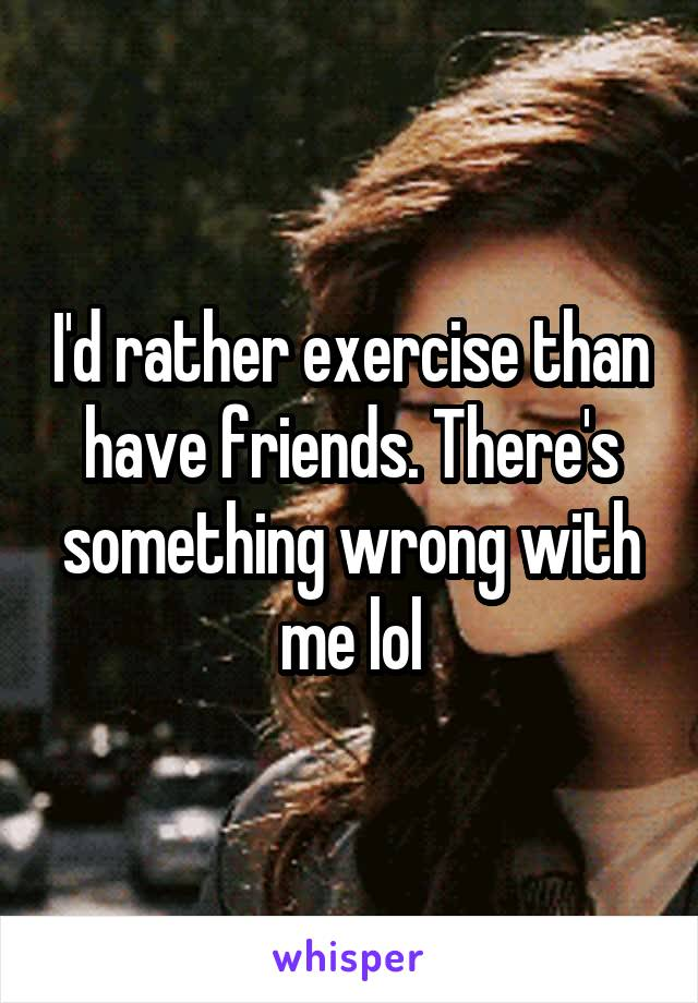 I'd rather exercise than have friends. There's something wrong with me lol