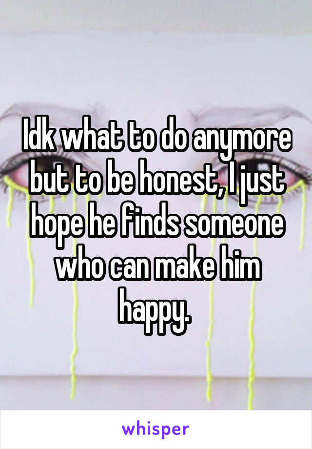 Idk what to do anymore but to be honest, I just hope he finds someone who can make him happy.