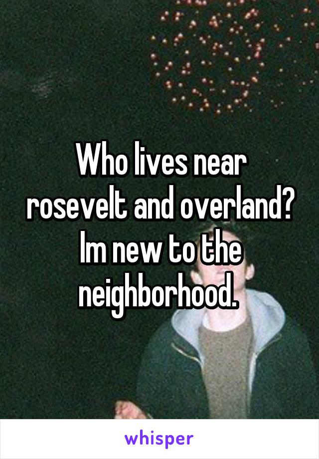 Who lives near rosevelt and overland? Im new to the neighborhood.