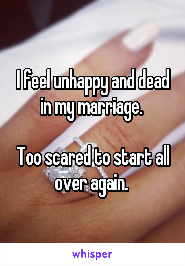 I feel unhappy and dead in my marriage.   Too scared to start all over again.