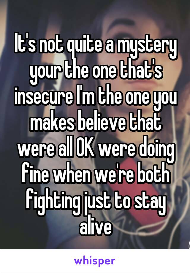 It's not quite a mystery your the one that's insecure I'm the one you makes believe that were all OK were doing fine when we're both fighting just to stay alive