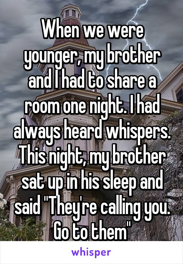 """When we were younger, my brother and I had to share a room one night. I had always heard whispers. This night, my brother sat up in his sleep and said """"They're calling you. Go to them"""""""